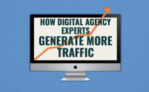 How digital agency experts generate more traffic