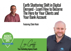 [PODCAST] – Clate Mask – Earth Shattering Shift in Digital Demand – Learn How to Become The Hero for Your Clients and Your Bank Account!